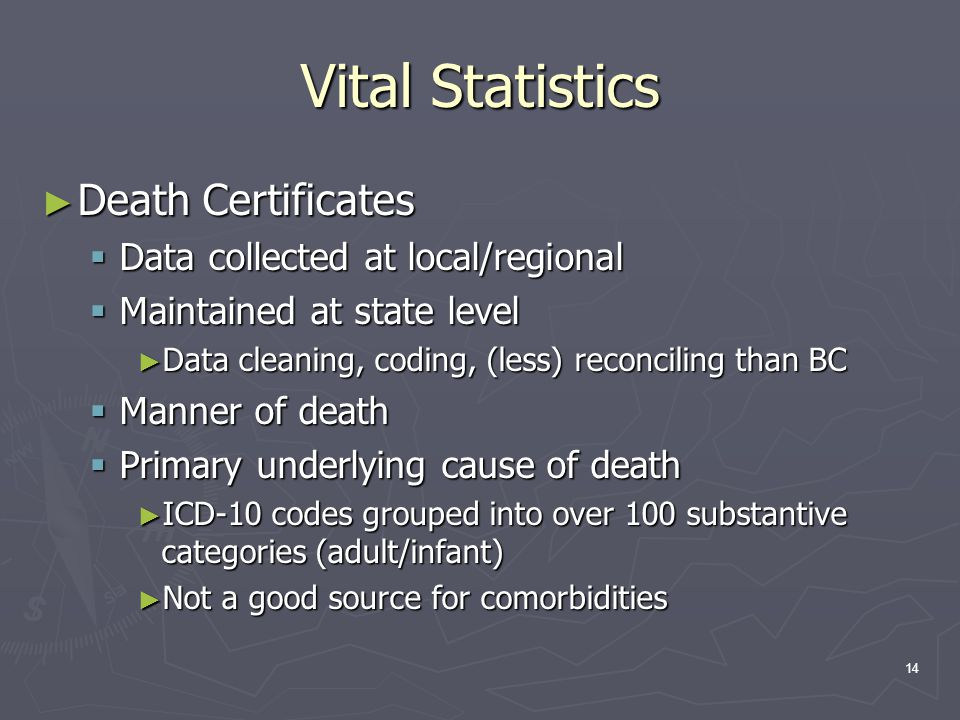 14 Vital Statistics ► Death Certificates  Data collected at local/regional  Maintained at state level ► Data cleaning, coding, (less) reconciling than BC  Manner of death  Primary underlying cause of death ► ICD-10 codes grouped into over 100 substantive categories (adult/infant) ► Not a good source for comorbidities