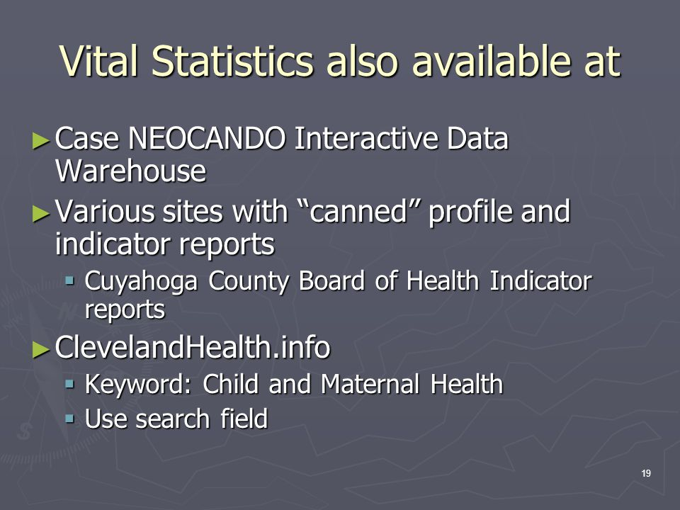 19 Vital Statistics also available at ► Case NEOCANDO Interactive Data Warehouse ► Various sites with canned profile and indicator reports  Cuyahoga County Board of Health Indicator reports ► ClevelandHealth.info  Keyword: Child and Maternal Health  Use search field