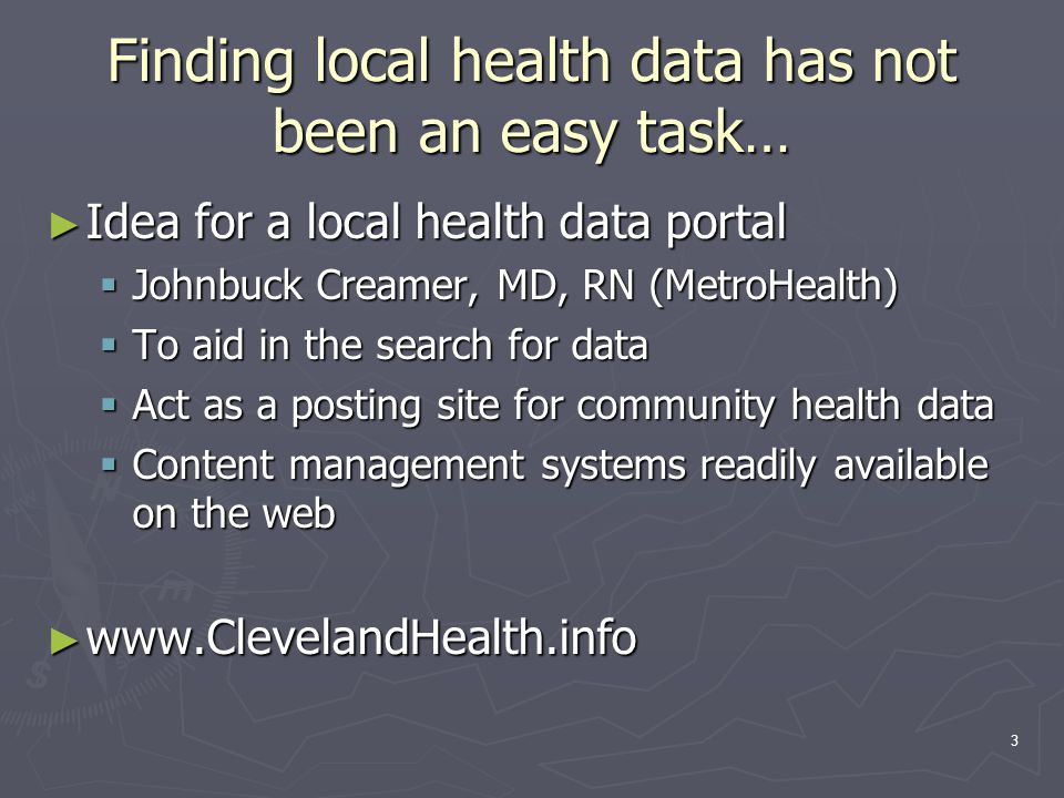 3 Finding local health data has not been an easy task… ► Idea for a local health data portal  Johnbuck Creamer, MD, RN (MetroHealth)  To aid in the search for data  Act as a posting site for community health data  Content management systems readily available on the web ► www.ClevelandHealth.info