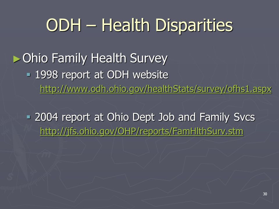 30 ODH – Health Disparities ► Ohio Family Health Survey  1998 report at ODH website http://www.odh.ohio.gov/healthStats/survey/ofhs1.aspx  2004 report at Ohio Dept Job and Family Svcs http://jfs.ohio.gov/OHP/reports/FamHlthSurv.stm