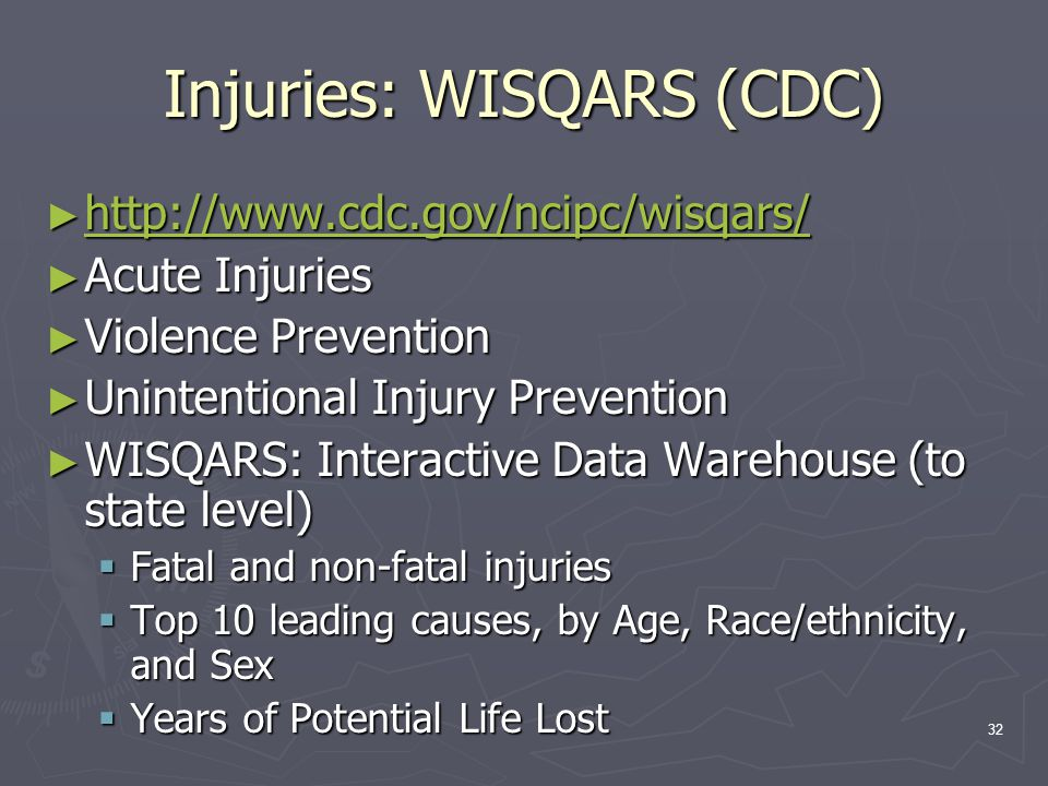 32 Injuries: WISQARS (CDC) ► http://www.cdc.gov/ncipc/wisqars/ http://www.cdc.gov/ncipc/wisqars/ ► Acute Injuries ► Violence Prevention ► Unintentional Injury Prevention ► WISQARS: Interactive Data Warehouse (to state level)  Fatal and non-fatal injuries  Top 10 leading causes, by Age, Race/ethnicity, and Sex  Years of Potential Life Lost
