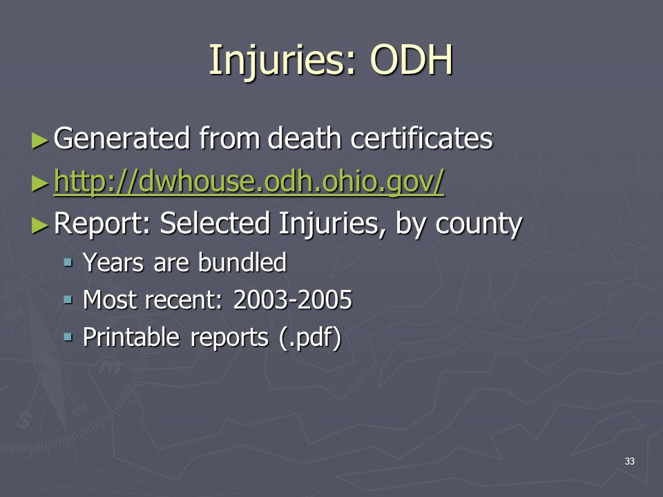 33 Injuries: ODH ► Generated from death certificates ► http://dwhouse.odh.ohio.gov/ http://dwhouse.odh.ohio.gov/ ► Report: Selected Injuries, by county  Years are bundled  Most recent: 2003-2005  Printable reports (.pdf)