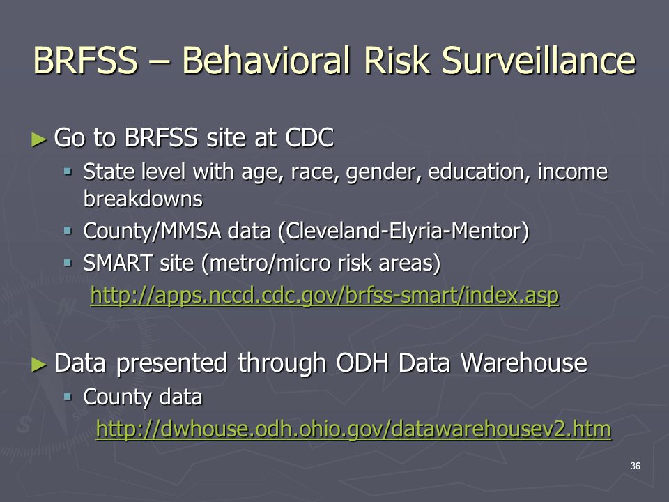 36 BRFSS – Behavioral Risk Surveillance ► Go to BRFSS site at CDC  State level with age, race, gender, education, income breakdowns  County/MMSA data (Cleveland-Elyria-Mentor)  SMART site (metro/micro risk areas) http://apps.nccd.cdc.gov/brfss-smart/index.asp http://apps.nccd.cdc.gov/brfss-smart/index.asphttp://apps.nccd.cdc.gov/brfss-smart/index.asp ► Data presented through ODH Data Warehouse  County data http://dwhouse.odh.ohio.gov/datawarehousev2.htm