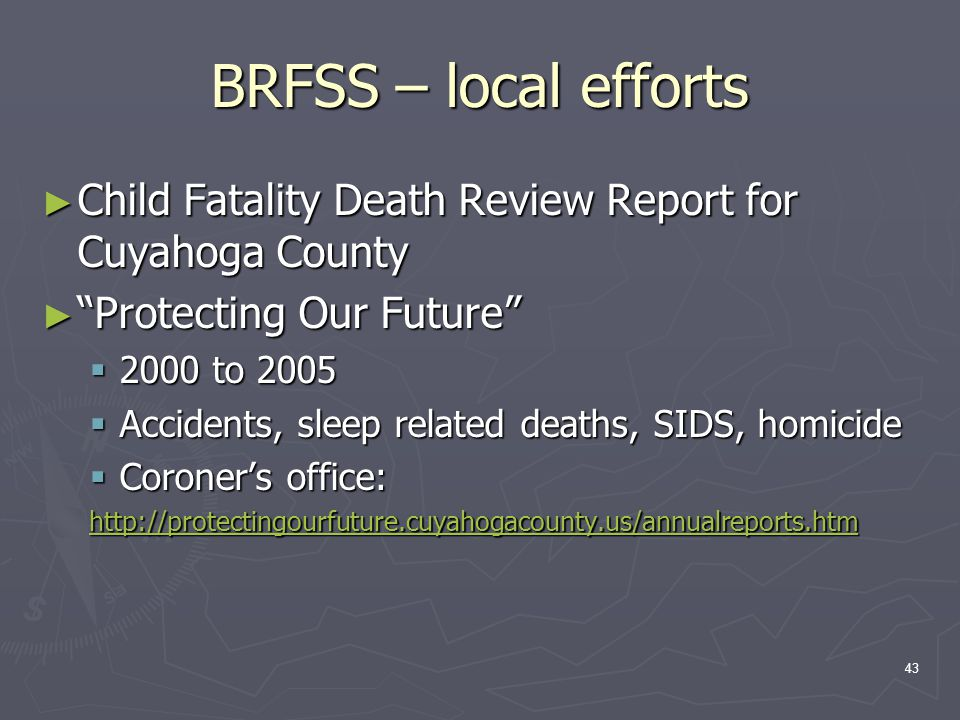 43 BRFSS – local efforts ► Child Fatality Death Review Report for Cuyahoga County ► Protecting Our Future  2000 to 2005  Accidents, sleep related deaths, SIDS, homicide  Coroner's office: http://protectingourfuture.cuyahogacounty.us/annualreports.htm