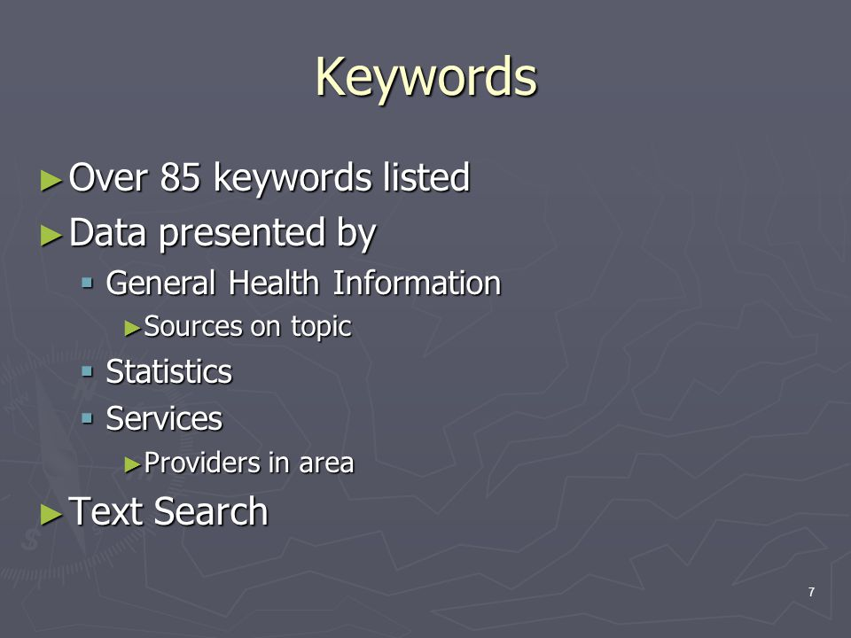 7 Keywords ► Over 85 keywords listed ► Data presented by  General Health Information ► Sources on topic  Statistics  Services ► Providers in area ► Text Search