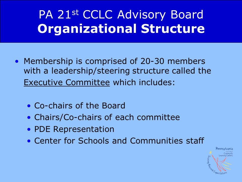 PA 21 st CCLC Advisory Board Organizational Structure Membership is comprised of 20-30 members with a leadership/steering structure called the Executive Committee which includes: Co-chairs of the Board Chairs/Co-chairs of each committee PDE Representation Center for Schools and Communities staff