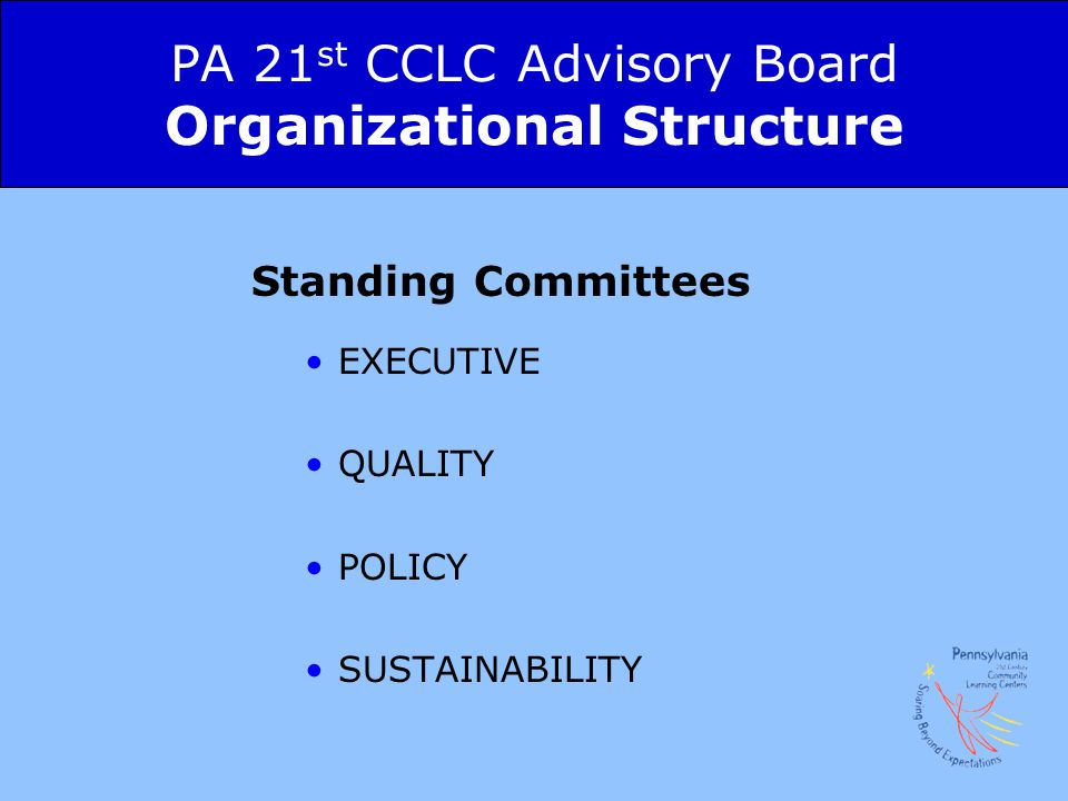PA 21 st CCLC Advisory Board Organizational Structure Standing Committees EXECUTIVE QUALITY POLICY SUSTAINABILITY