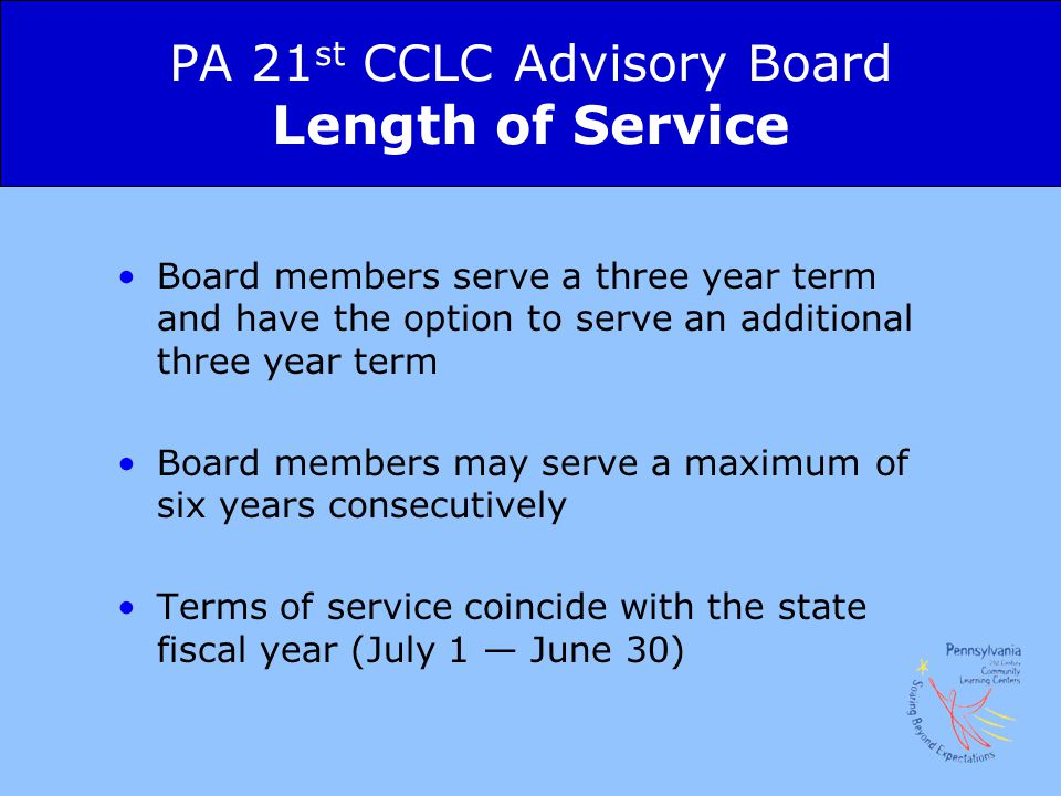 PA 21 st CCLC Advisory Board Length of Service Board members serve a three year term and have the option to serve an additional three year term Board members may serve a maximum of six years consecutively Terms of service coincide with the state fiscal year (July 1 — June 30)