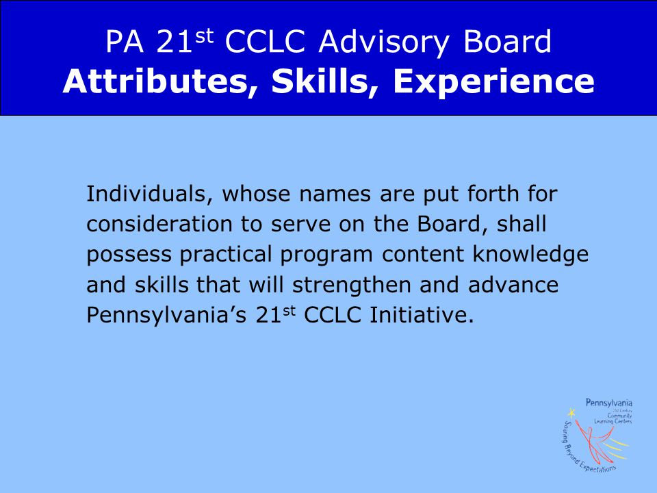 PA 21 st CCLC Advisory Board Attributes, Skills, Experience Individuals, whose names are put forth for consideration to serve on the Board, shall possess practical program content knowledge and skills that will strengthen and advance Pennsylvania's 21 st CCLC Initiative.