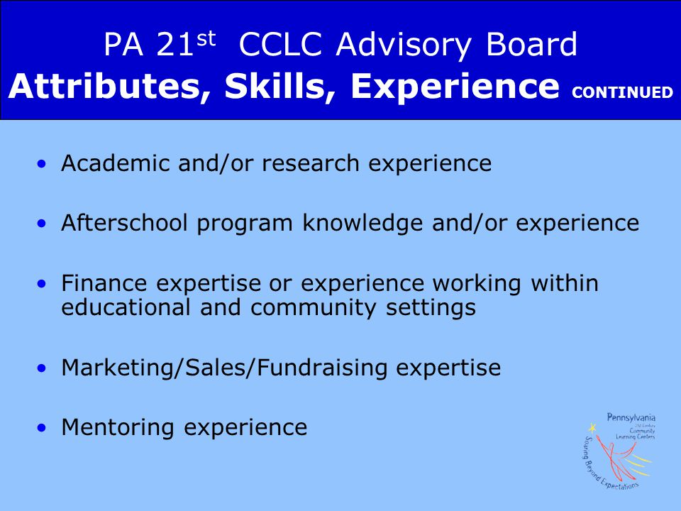 PA 21 st CCLC Advisory Board Attributes, Skills, Experience CONTINUED Academic and/or research experience Afterschool program knowledge and/or experience Finance expertise or experience working within educational and community settings Marketing/Sales/Fundraising expertise Mentoring experience