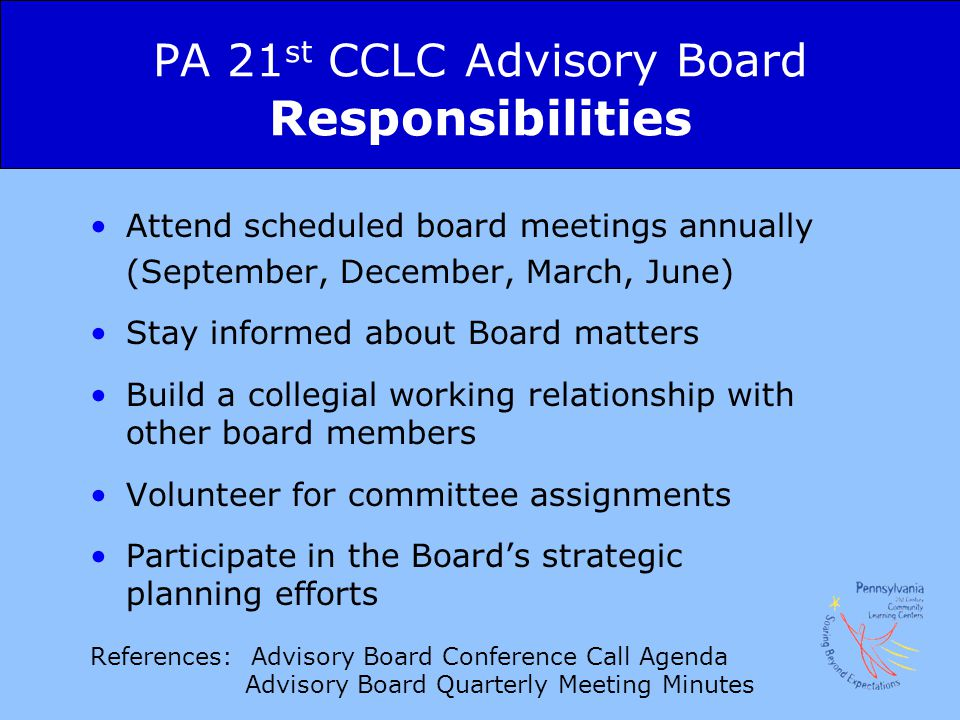 PA 21 st CCLC Advisory Board Responsibilities Attend scheduled board meetings annually (September, December, March, June) Stay informed about Board matters Build a collegial working relationship with other board members Volunteer for committee assignments Participate in the Board's strategic planning efforts References: Advisory Board Conference Call Agenda Advisory Board Quarterly Meeting Minutes