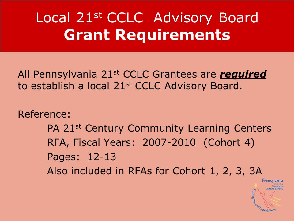 Local 21 st CCLC Advisory Board Grant Requirements All Pennsylvania 21 st CCLC Grantees are required to establish a local 21 st CCLC Advisory Board.