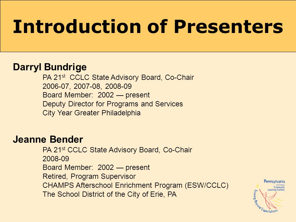 Introduction of Presenters Darryl Bundrige PA 21 st CCLC State Advisory Board, Co-Chair 2006-07, 2007-08, 2008-09 Board Member: 2002 — present Deputy Director for Programs and Services City Year Greater Philadelphia Jeanne Bender PA 21 st CCLC State Advisory Board, Co-Chair 2008-09 Board Member: 2002 — present Retired, Program Supervisor CHAMPS Afterschool Enrichment Program (ESW/CCLC) The School District of the City of Erie, PA