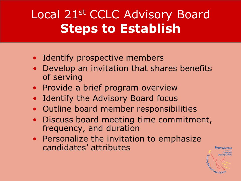 Local 21 st CCLC Advisory Board Steps to Establish Identify prospective members Develop an invitation that shares benefits of serving Provide a brief program overview Identify the Advisory Board focus Outline board member responsibilities Discuss board meeting time commitment, frequency, and duration Personalize the invitation to emphasize candidates' attributes