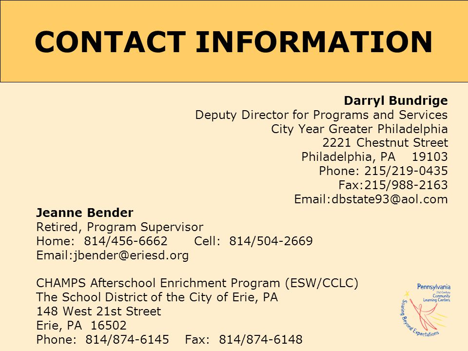 CONTACT INFORMATION Darryl Bundrige Deputy Director for Programs and Services City Year Greater Philadelphia 2221 Chestnut Street Philadelphia, PA 19103 Phone: 215/219-0435 Fax:215/988-2163 Email:dbstate93@aol.com Jeanne Bender Retired, Program Supervisor Home: 814/456-6662 Cell: 814/504-2669 Email:jbender@eriesd.org CHAMPS Afterschool Enrichment Program (ESW/CCLC) The School District of the City of Erie, PA 148 West 21st Street Erie, PA 16502 Phone: 814/874-6145 Fax: 814/874-6148