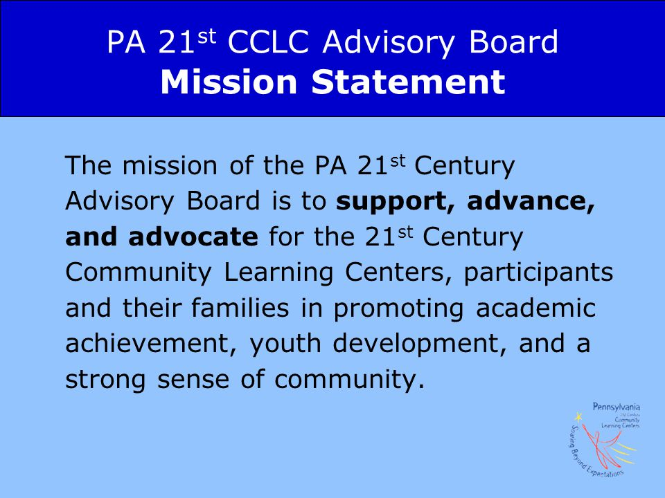 PA 21 st CCLC Advisory Board Mission Statement The mission of the PA 21 st Century Advisory Board is to support, advance, and advocate for the 21 st Century Community Learning Centers, participants and their families in promoting academic achievement, youth development, and a strong sense of community.