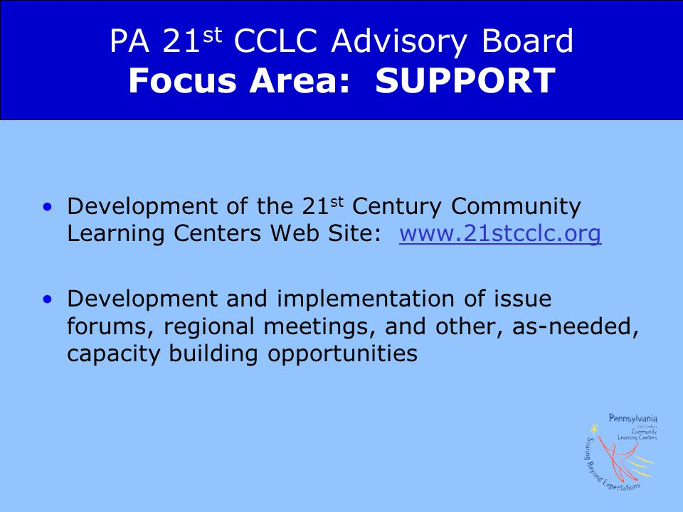 PA 21 st CCLC Advisory Board Focus Area: SUPPORT Development of the 21 st Century Community Learning Centers Web Site: www.21stcclc.orgwww.21stcclc.org Development and implementation of issue forums, regional meetings, and other, as-needed, capacity building opportunities