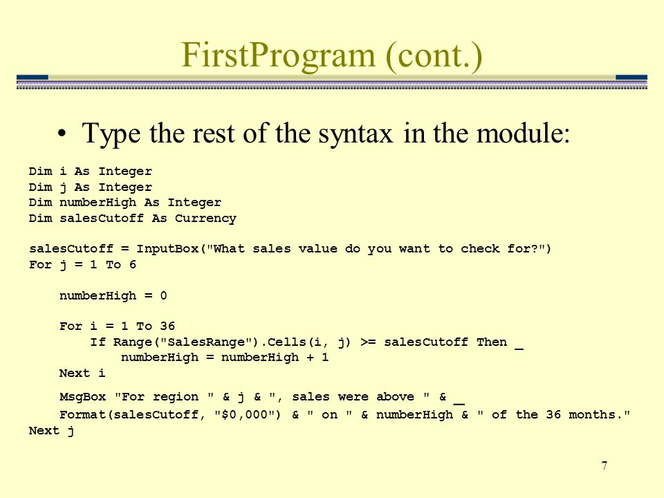 7 FirstProgram (cont.) Type the rest of the syntax in the module: Dim i As Integer Dim j As Integer Dim numberHigh As Integer Dim salesCutoff As Curre