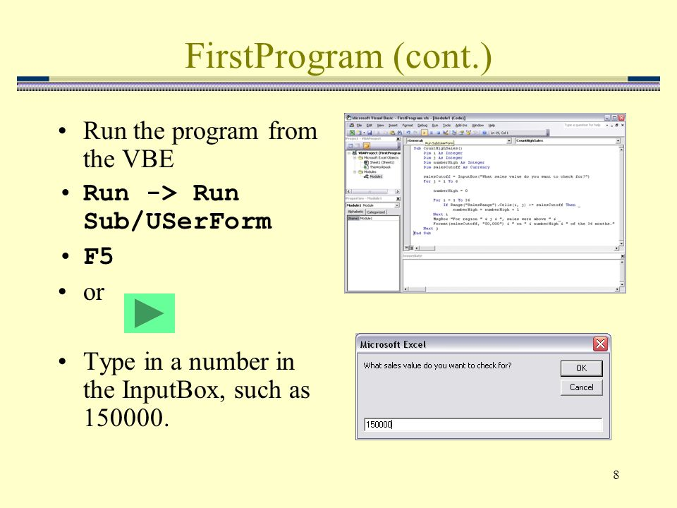 8 FirstProgram (cont.) Run the program from the VBE Run -> Run Sub/USerForm F5 or Type in a number in the InputBox, such as 150000.