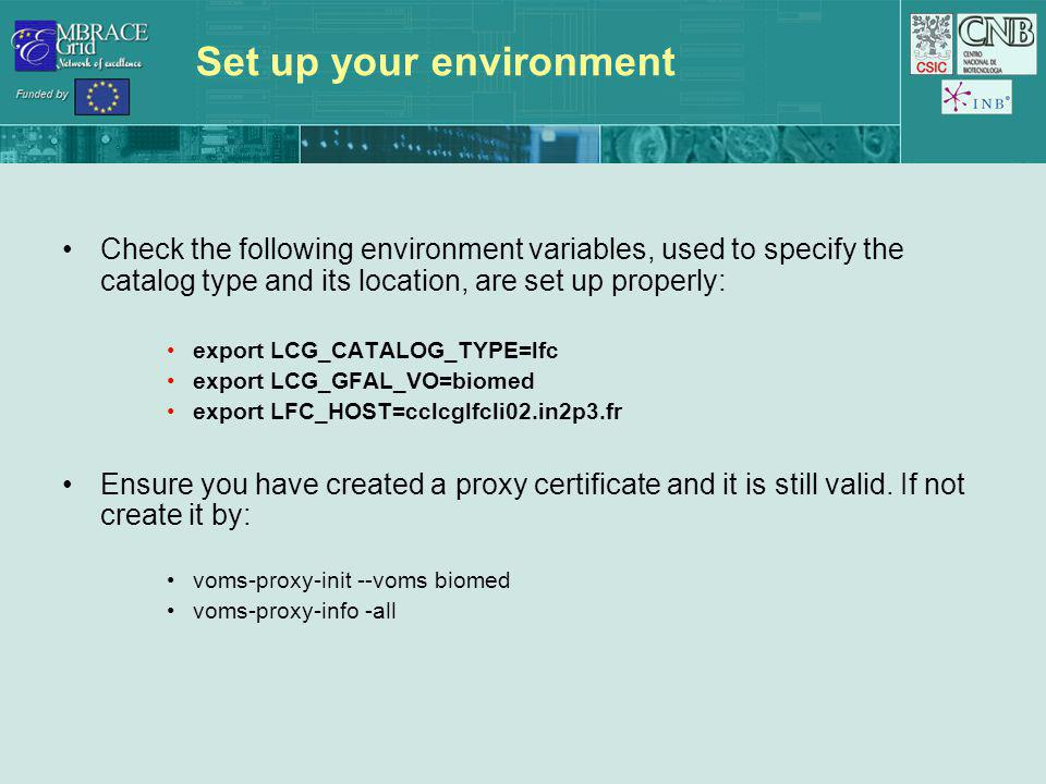 Set up your environment Check the following environment variables, used to specify the catalog type and its location, are set up properly: export LCG_