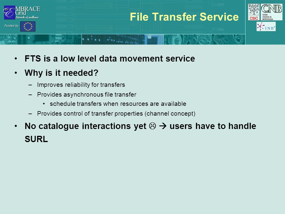 File Transfer Service FTS is a low level data movement service Why is it needed? –Improves reliability for transfers –Provides asynchronous file trans