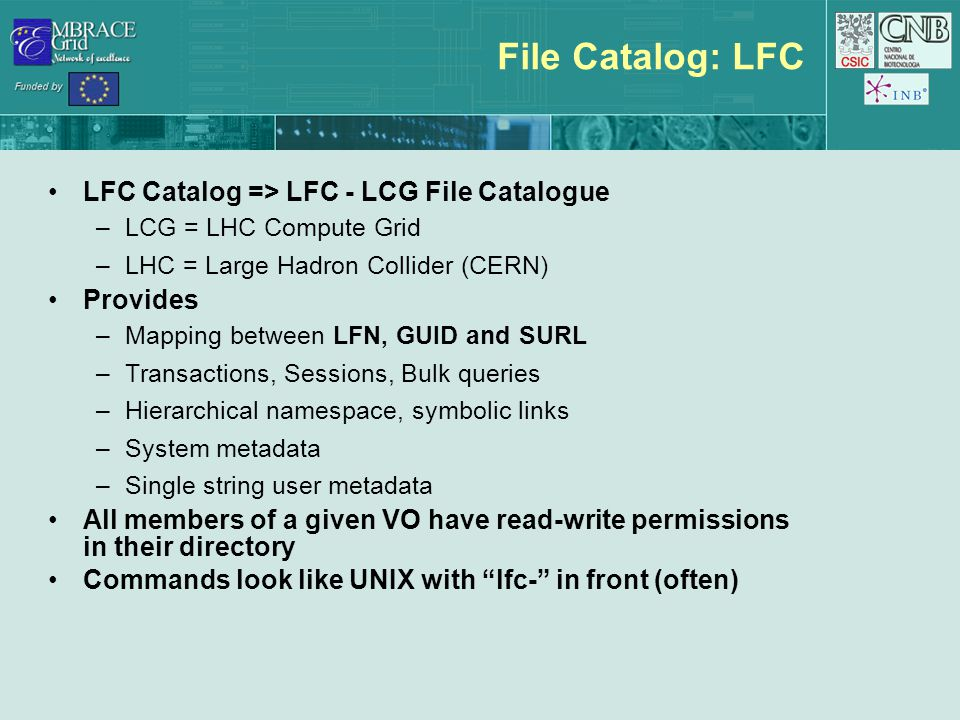 File Catalog: LFC LFC Catalog => LFC - LCG File Catalogue –LCG = LHC Compute Grid –LHC = Large Hadron Collider (CERN) Provides –Mapping between LFN, G
