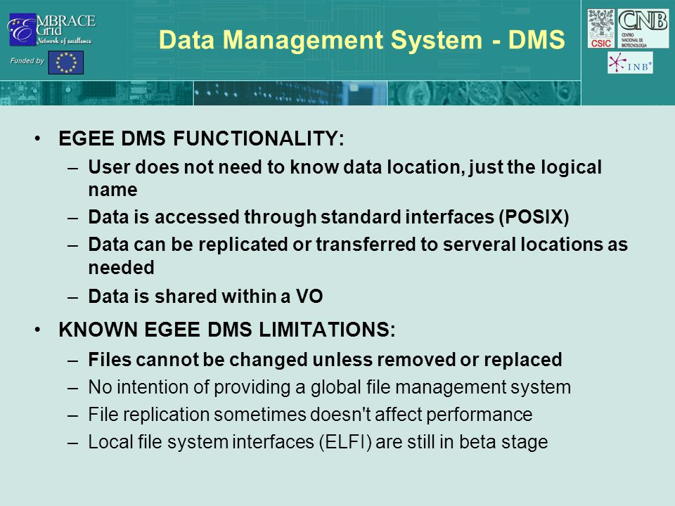 Data Management System - DMS EGEE DMS FUNCTIONALITY: –User does not need to know data location, just the logical name –Data is accessed through standa
