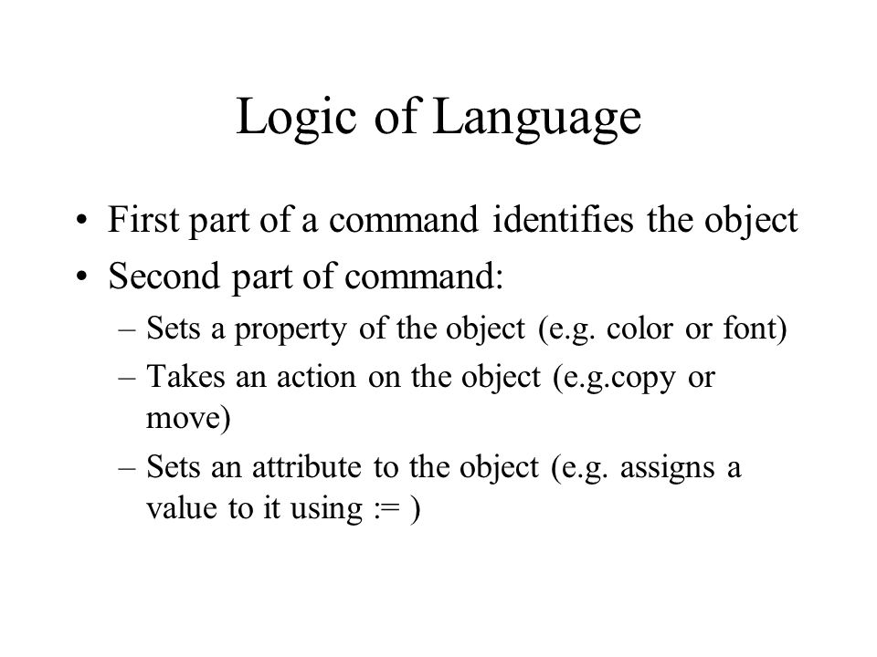 Logic of Language First part of a command identifies the object Second part of command: –Sets a property of the object (e.g.