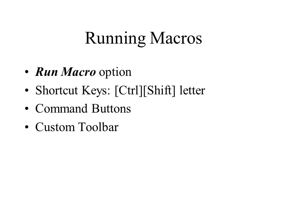Running Macros Run Macro option Shortcut Keys: [Ctrl][Shift] letter Command Buttons Custom Toolbar