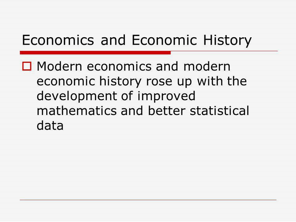 Economics and Economic History  Modern economics and modern economic history rose up with the development of improved mathematics and better statisti