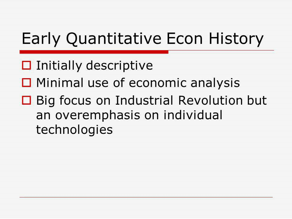 Early Quantitative Econ History  Initially descriptive  Minimal use of economic analysis  Big focus on Industrial Revolution but an overemphasis on individual technologies