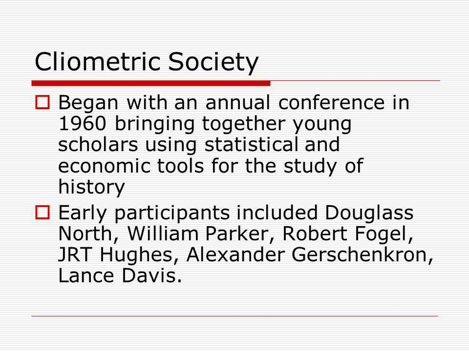 Cliometric Society  Began with an annual conference in 1960 bringing together young scholars using statistical and economic tools for the study of history  Early participants included Douglass North, William Parker, Robert Fogel, JRT Hughes, Alexander Gerschenkron, Lance Davis.