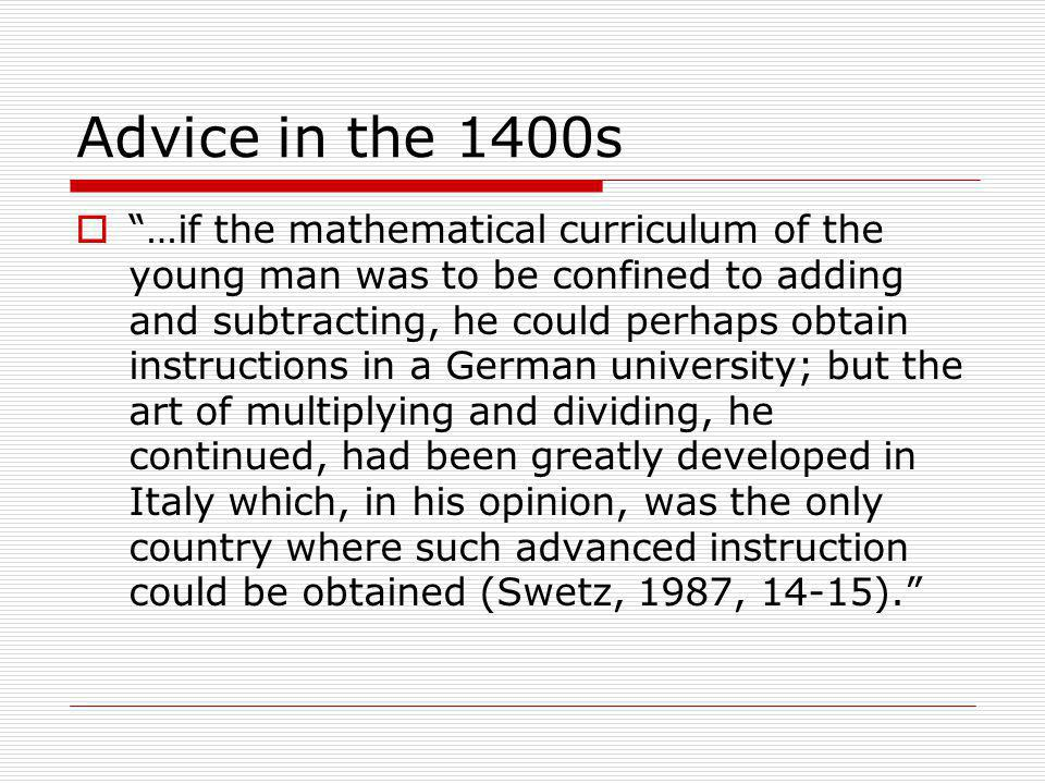 Advice in the 1400s  …if the mathematical curriculum of the young man was to be confined to adding and subtracting, he could perhaps obtain instructions in a German university; but the art of multiplying and dividing, he continued, had been greatly developed in Italy which, in his opinion, was the only country where such advanced instruction could be obtained (Swetz, 1987, 14-15).