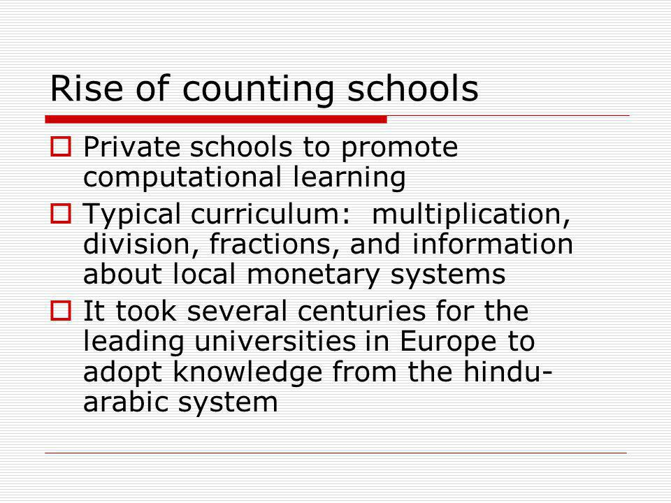 Rise of counting schools  Private schools to promote computational learning  Typical curriculum: multiplication, division, fractions, and information about local monetary systems  It took several centuries for the leading universities in Europe to adopt knowledge from the hindu- arabic system