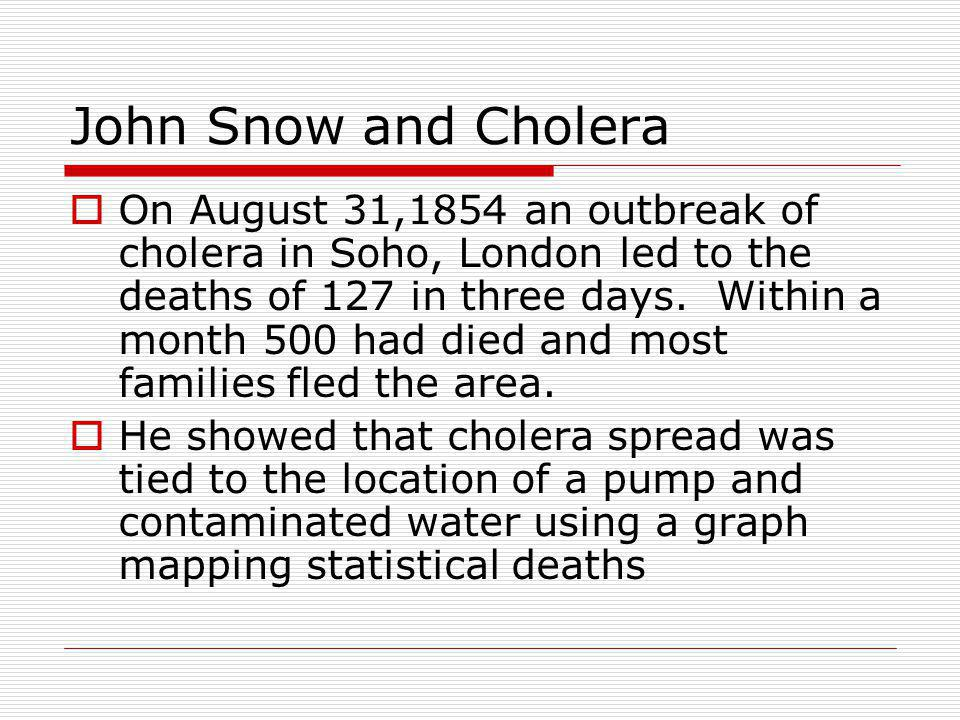 John Snow and Cholera  On August 31,1854 an outbreak of cholera in Soho, London led to the deaths of 127 in three days.