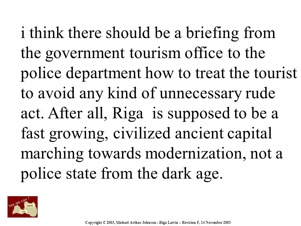 Copyright © 2003, Michael Arthur Johnson – Riga Latvia – Revision F, 14 November 2003 i think there should be a briefing from the government tourism office to the police department how to treat the tourist to avoid any kind of unnecessary rude act.