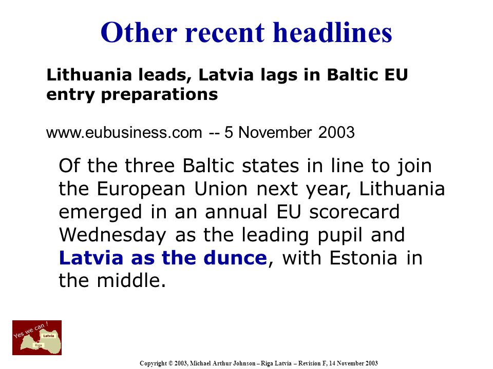 Copyright © 2003, Michael Arthur Johnson – Riga Latvia – Revision F, 14 November 2003 Other recent headlines Lithuania leads, Latvia lags in Baltic EU entry preparations www.eubusiness.com -- 5 November 2003 Of the three Baltic states in line to join the European Union next year, Lithuania emerged in an annual EU scorecard Wednesday as the leading pupil and Latvia as the dunce, with Estonia in the middle.