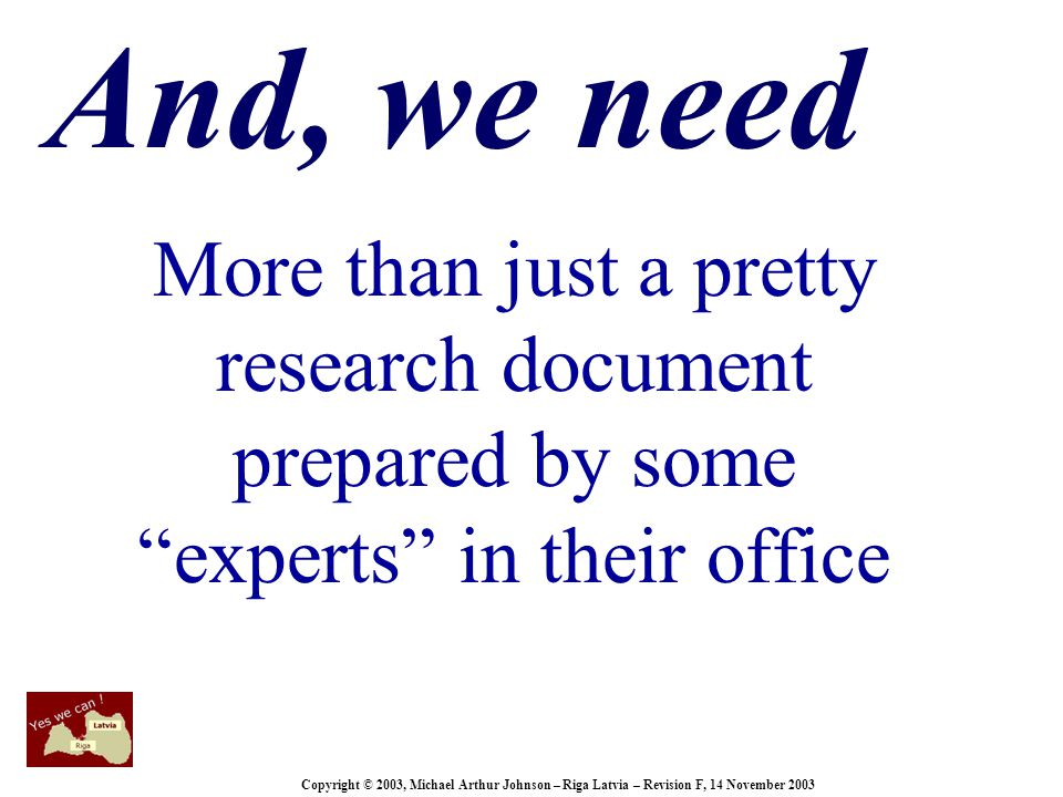 Copyright © 2003, Michael Arthur Johnson – Riga Latvia – Revision F, 14 November 2003 And, we need More than just a pretty research document prepared by some experts in their office