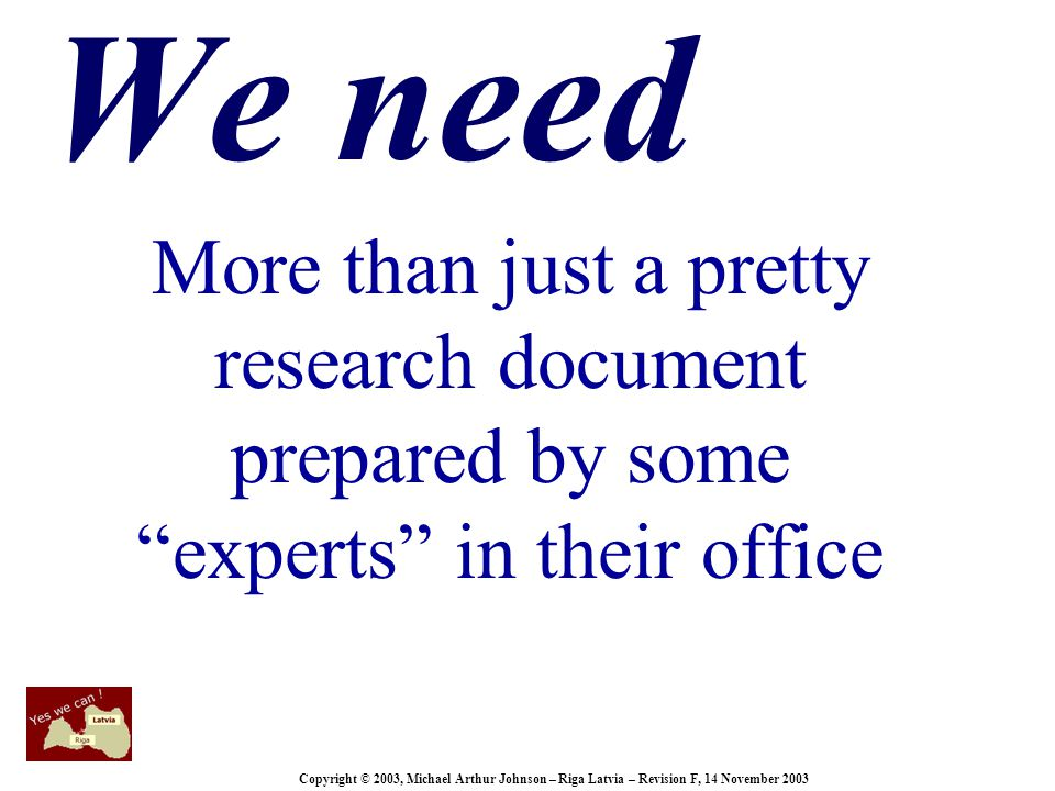 Copyright © 2003, Michael Arthur Johnson – Riga Latvia – Revision F, 14 November 2003 We need More than just a pretty research document prepared by some experts in their office