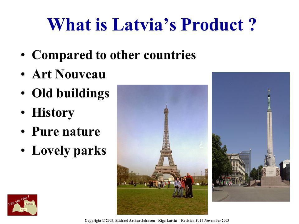 Copyright © 2003, Michael Arthur Johnson – Riga Latvia – Revision F, 14 November 2003 What is Latvia's Product .