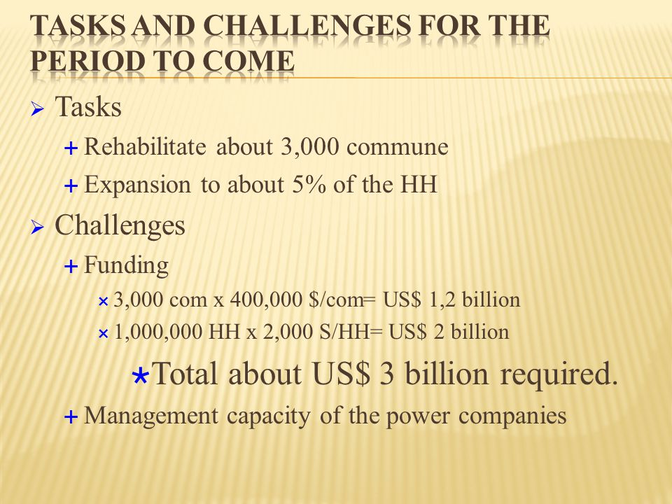  Tasks  Rehabilitate about 3,000 commune  Expansion to about 5% of the HH  Challenges  Funding  3,000 com x 400,000 $/com= US$ 1,2 billion  1,000,000 HH x 2,000 S/HH= US$ 2 billion  Total about US$ 3 billion required.