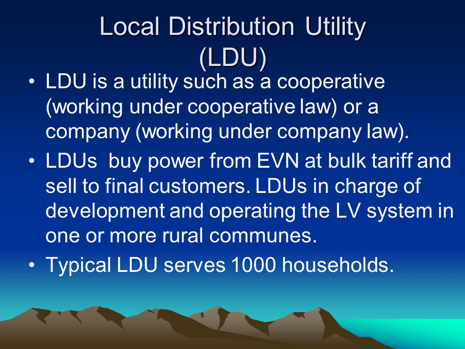 Local Distribution Utility (LDU) LDU is a utility such as a cooperative (working under cooperative law) or a company (working under company law).