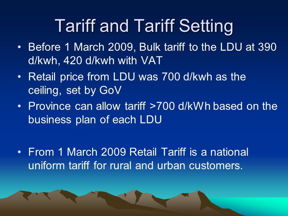 Tariff and Tariff Setting Before 1 March 2009, Bulk tariff to the LDU at 390 d/kwh, 420 d/kwh with VAT Retail price from LDU was 700 d/kwh as the ceiling, set by GoV Province can allow tariff >700 d/kWh based on the business plan of each LDU From 1 March 2009 Retail Tariff is a national uniform tariff for rural and urban customers.
