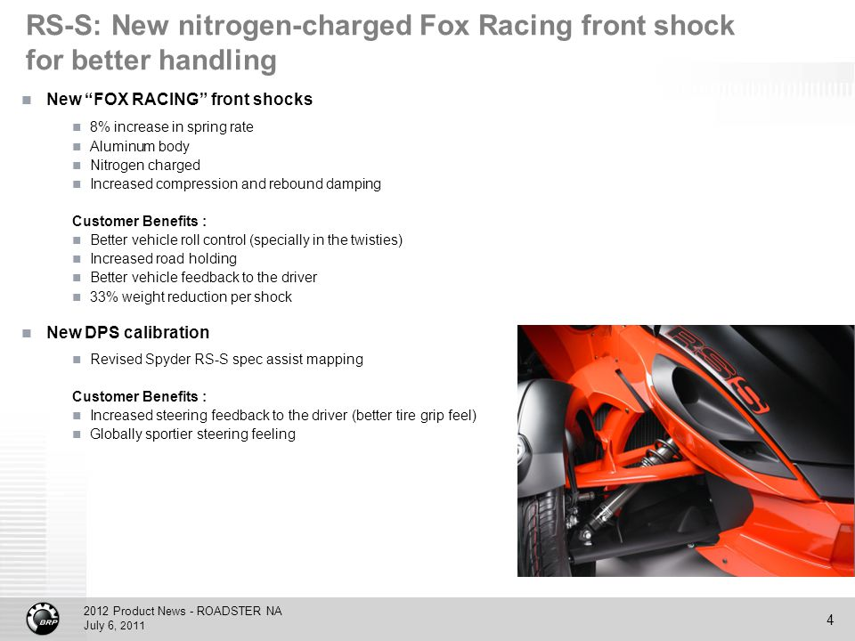 2012 Product News - ROADSTER NA July 6, 2011 4 RS-S: New nitrogen-charged Fox Racing front shock for better handling New FOX RACING front shocks 8% increase in spring rate Aluminum body Nitrogen charged Increased compression and rebound damping Customer Benefits : Better vehicle roll control (specially in the twisties) Increased road holding Better vehicle feedback to the driver 33% weight reduction per shock New DPS calibration Revised Spyder RS-S spec assist mapping Customer Benefits : Increased steering feedback to the driver (better tire grip feel) Globally sportier steering feeling