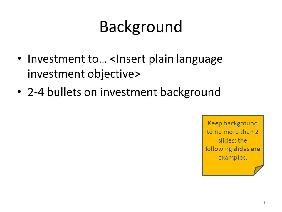 TechStat Background Investment to… 2-4 bullets on investment background 3 Keep background to no more than 2 slides; the following slides are examples.