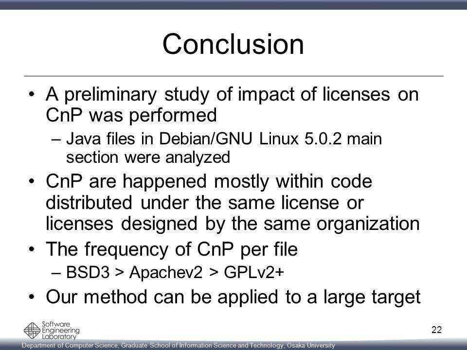 Department of Computer Science, Graduate School of Information Science and Technology, Osaka University Conclusion A preliminary study of impact of licenses on CnP was performed –Java files in Debian/GNU Linux 5.0.2 main section were analyzed CnP are happened mostly within code distributed under the same license or licenses designed by the same organization The frequency of CnP per file –BSD3 > Apachev2 > GPLv2+ Our method can be applied to a large target 22