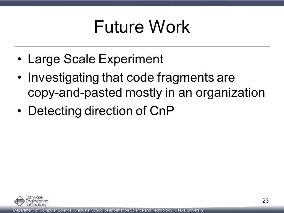 Department of Computer Science, Graduate School of Information Science and Technology, Osaka University Future Work Large Scale Experiment Investigating that code fragments are copy-and-pasted mostly in an organization Detecting direction of CnP 23
