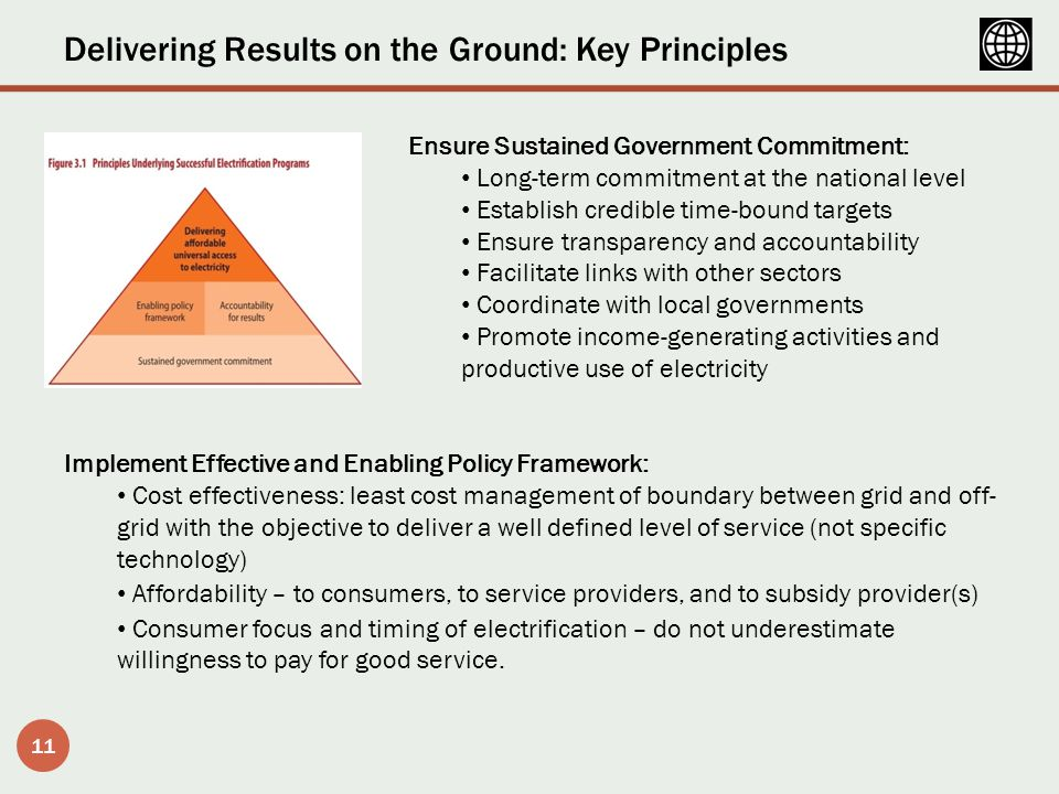 Delivering Results on the Ground: Key Principles 11 Ensure Sustained Government Commitment: Long-term commitment at the national level Establish credible time-bound targets Ensure transparency and accountability Facilitate links with other sectors Coordinate with local governments Promote income-generating activities and productive use of electricity Implement Effective and Enabling Policy Framework: Cost effectiveness: least cost management of boundary between grid and off- grid with the objective to deliver a well defined level of service (not specific technology) Affordability – to consumers, to service providers, and to subsidy provider(s) Consumer focus and timing of electrification – do not underestimate willingness to pay for good service.