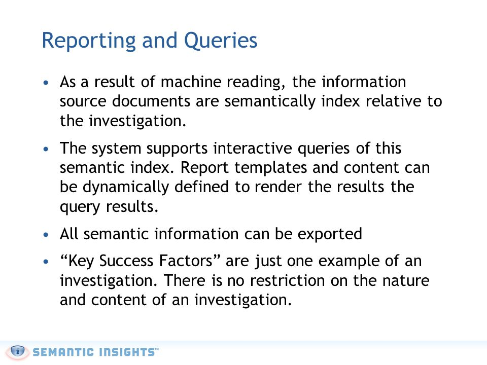 Reporting and Queries As a result of machine reading, the information source documents are semantically index relative to the investigation. The syste