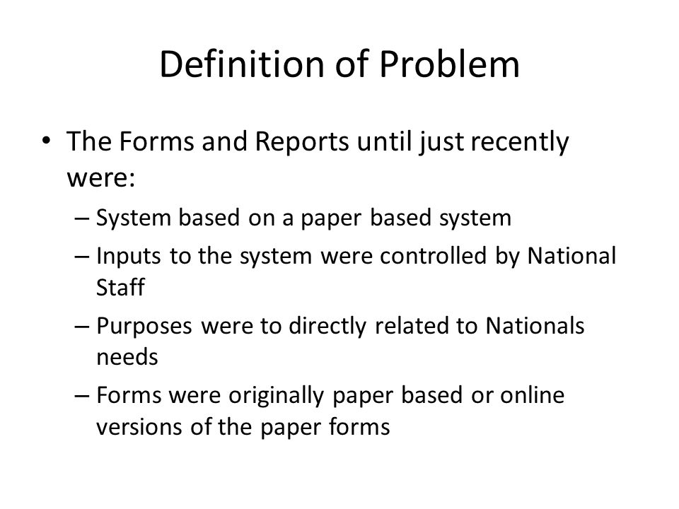 Definition of Problem The Forms and Reports until just recently were: – System based on a paper based system – Inputs to the system were controlled by National Staff – Purposes were to directly related to Nationals needs – Forms were originally paper based or online versions of the paper forms